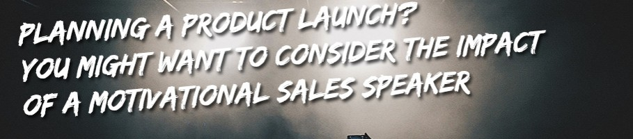 Consider a Motivational Sales Speaker for your next Product Launch